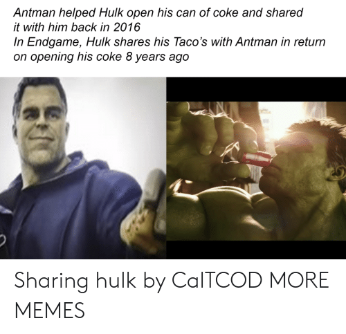 In 2016: Antman helped Hulk open his can of coke and shared  it with him back in 2016  In Endgame, Hulk shares his Taco's with Antman in return  on opening his coke 8 years ago Sharing hulk by CalTCOD MORE MEMES