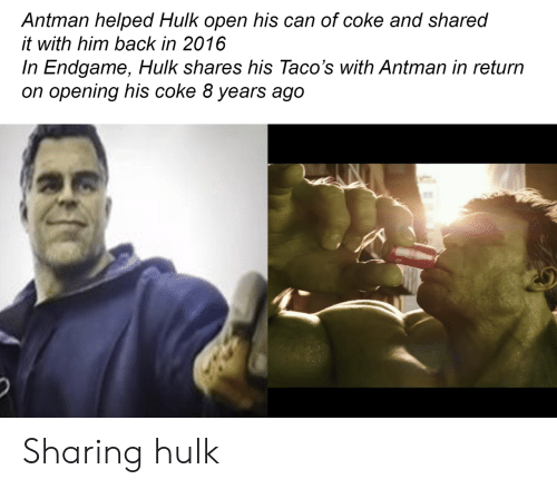 In 2016: Antman helped Hulk open his can of coke and shared  it with him back in 2016  In Endgame, Hulk shares his Taco's with Antman in return  on opening his coke 8 years ago Sharing hulk