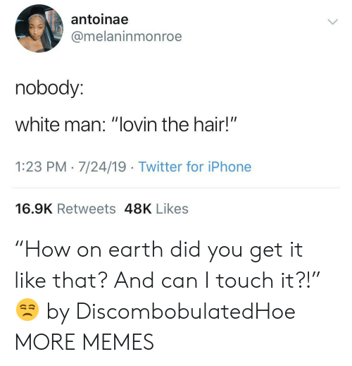 """touch it: antoinae  @melaninmonroe  nobody:  white man: """"lovin the hair!""""  1:23 PM 7/24/19 Twitter for iPhone  16.9K Retweets 48K Likes """"How on earth did you get it like that? And can I touch it?!"""" 😒 by DiscombobulatedHoe MORE MEMES"""