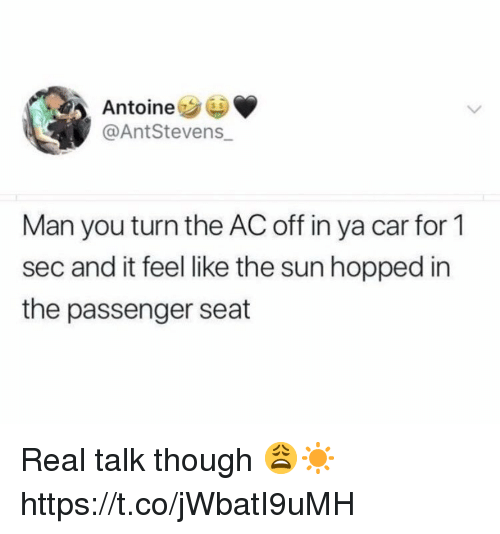 Sun, Sec, and The Sun: Antoine  @AntStevens_  Man you turn the AC off in ya car for 1  sec and it feel like the sun hopped in  the passenger seat Real talk though 😩☀️ https://t.co/jWbatI9uMH