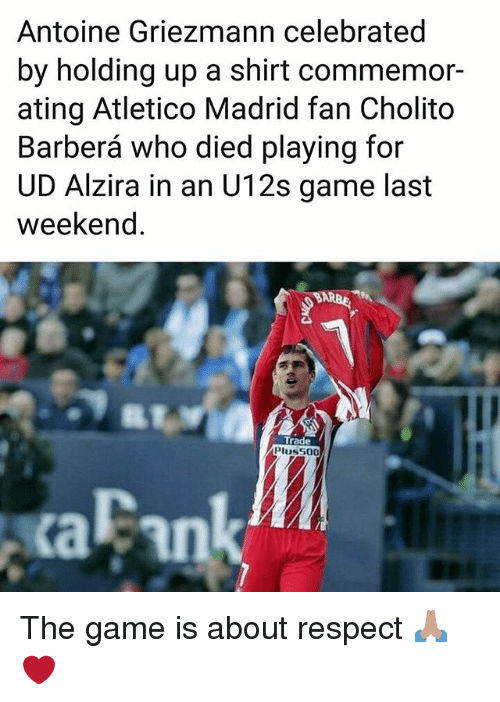 Atletico Madrid: Antoine Griezmann celebrated  by holding up a shirt commemor-  ating Atletico Madrid fan Cholito  Barberá who died playing for  UD Alzira in an U12s game last  weekend.  Trade  Pluss00  aFank The game is about respect 🙏🏽❤