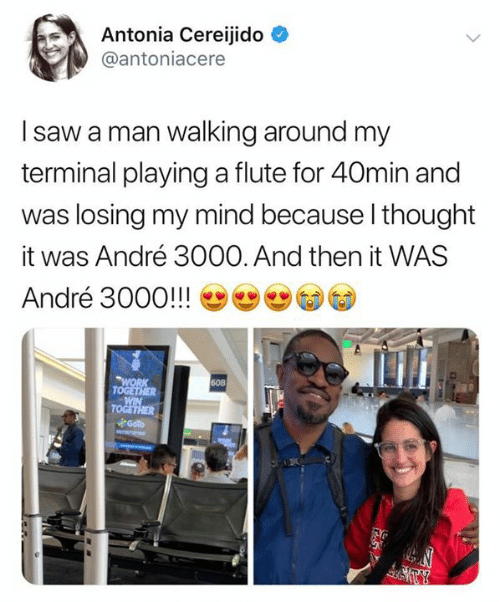 Andre 3000, Saw, and Work: Antonia Cereijido  @antoniacere  I saw a man walking around my  terminal playinga flute for 40min and  was losing my mind because I thought  André 3000. And then it WAS  it  André 3000!!!  WORK  TOGETHER  WIN  TOGETHER  Goto  60B