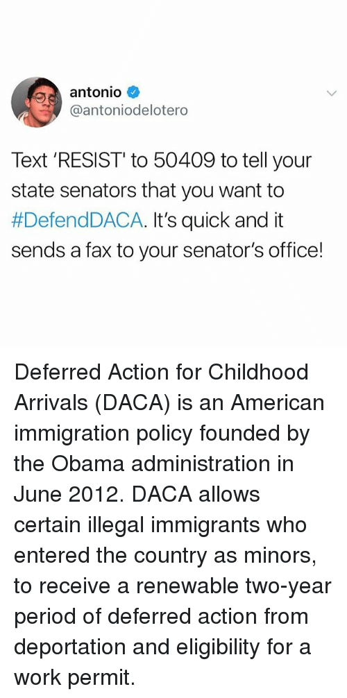 faxe: antonio  @antoniodelotero  Text 'RESIST' to 50409 to tell your  state senators that you want to  #DefendDACA. It's quick and it  sends a fax to your senator's office! Deferred Action for Childhood Arrivals (DACA) is an American immigration policy founded by the Obama administration in June 2012. DACA allows certain illegal immigrants who entered the country as minors, to receive a renewable two-year period of deferred action from deportation and eligibility for a work permit.