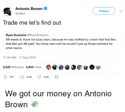 Money, Stars, and Antonio Brown: Antonio Brown  @AB84  Follow  Trade me let's find out  Ryan Scarpino @RyanScarpino  AB needs to thank his lucky stars, because he was drafted by a team that had Ben  And Ben got AB paid. You know darn well he wouldn't put up those numbers for  other teams.  11:29 AM-17 Sep 2018  2,542 Retweets 4,844 Likes  Dee EO  ● We got our money on Antonio Brown 💸