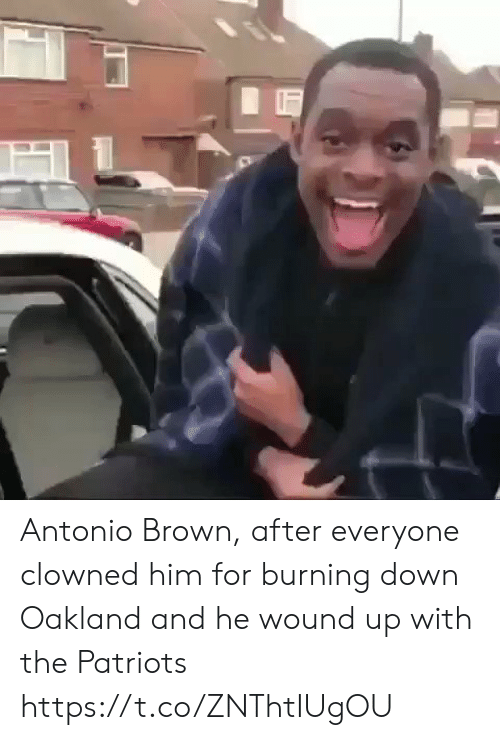 Antonio Brown: Antonio Brown, after everyone clowned him for burning down Oakland and he wound up with the Patriots https://t.co/ZNThtIUgOU