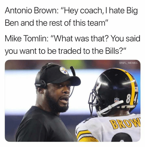 """Memes, Mike Tomlin, and Nfl: Antonio Brown: """"Hey coach, I hate Big  Ben and the rest of this team""""  Mike Tomlin: """"What was that? You said  you want to be traded to the Bills?""""  @NFL MEMES  BROW"""