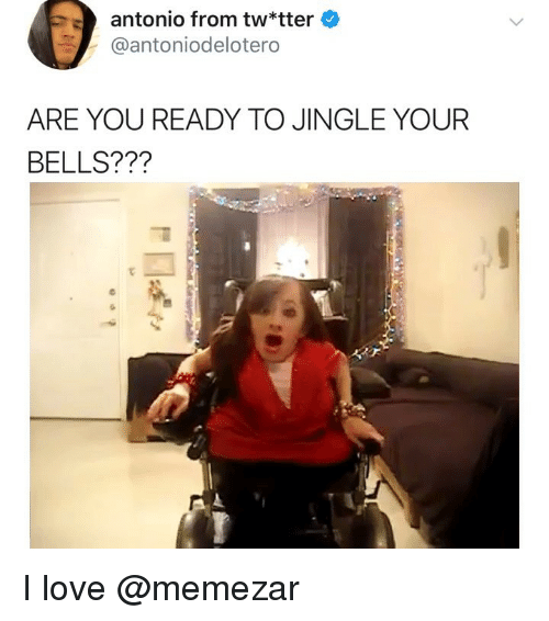 Love, Memes, and 🤖: antonio from tw*tter  @antoniodelotero  ARE YOU READY TO JINGLE YOUR  BELLS??? I love @memezar