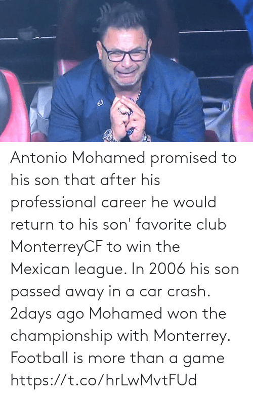 Promised: Antonio Mohamed promised to his son that after his professional career he would return to his son' favorite club MonterreyCF to win the Mexican league. In 2006 his son passed away in a car crash. 2days ago Mohamed won the championship with Monterrey.  Football is more than a game https://t.co/hrLwMvtFUd
