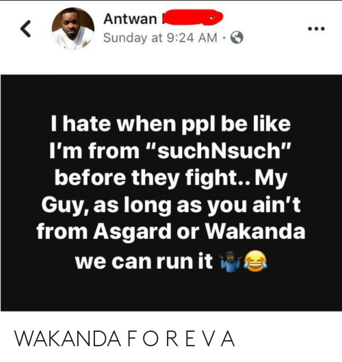 "itw: Antwan  Sunday at 9:24 AM -  I hate when ppl be like  I'm from '""suchNsuch""  before they fight.. My  Guy, as long as you ain't  from Asgard or Wakanda  we can run itw WAKANDA F O R E V A"