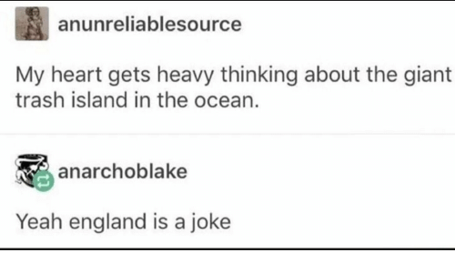 England, Trash, and Yeah: anunreliablesource  My heart gets heavy thinking about the giant  trash island in the ocean.  anarchoblake  Yeah england is a joke