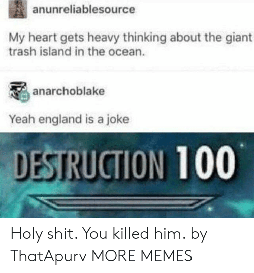 Dank, England, and Memes: anunreliablesource  My heart gets heavy thinking about the giant  trash island in the ocean.  anarchoblake  Yeah england is a joke  DESTRUCTION 100 Holy shit. You killed him. by ThatApurv MORE MEMES