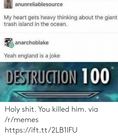 Destruction 100: anunreliablesource  My heart gets heavy thinking about the giant  trash island in the ocean.  anarchoblake  Yeah england is a joke  DESTRUCTION 100 Holy shit. You killed him. via /r/memes https://ift.tt/2LB1IFU