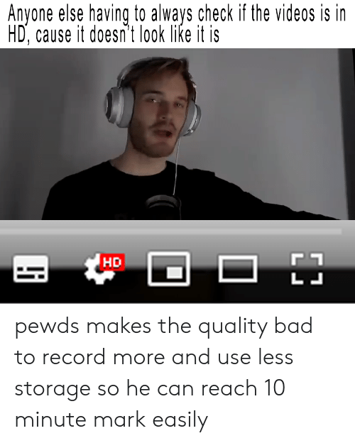 Bad, Videos, and Record: Anvone else having to alwavs check if the videos is in  HD, cause it doesn't look like it is  HD pewds makes the quality bad to record more and use less storage so he can reach 10 minute mark easily