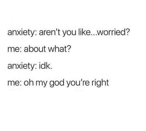 God, Oh My God, and Anxiety: anxiety: aren't you like...worried?  me: about what?  anxiety: idk.  me: oh my god you're right