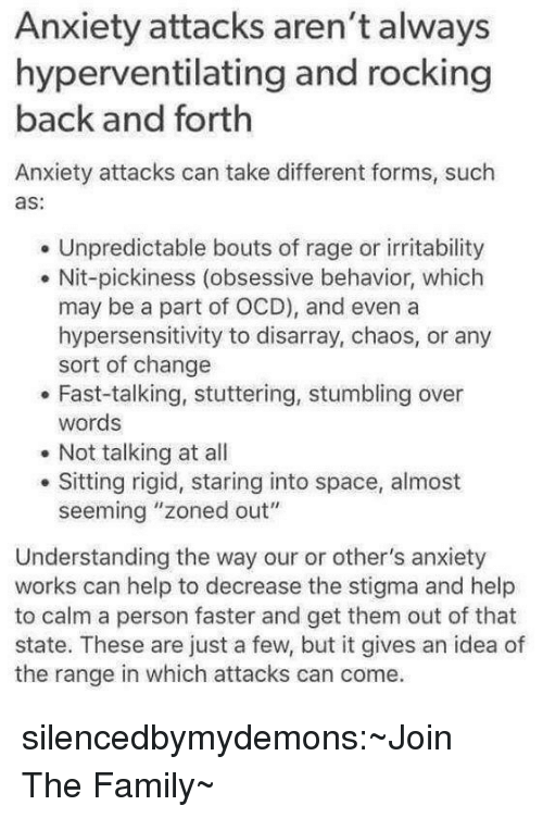 """irritability: Anxiety attacks aren't always  hyperventilating and rocking  back and forth  Anxiety attacks can take different forms, such  as:  Unpredictable bouts of rage or irritability  . Nit-pickiness (obsessive behavior, which  may be a part of OCD), and even a  hypersensitivity to disarray, chaos, or any  sort of change  . Fast-talking, stuttering, stumbling over  words  Not talking at all  Sitting rigid, staring into space, almost  seeming """"zoned out""""  Understanding the way our or other's anxiety  works can help to decrease the stigma and help  to calm a person faster and get them out of that  state. These are just a few, but it gives an idea of  the range in which attacks can come. silencedbymydemons:~Join The Family~"""