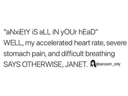 "Head, Anxiety, and Heart: ""aNxiEtY iS aLL iN yOUr hEaD""  WELL, my accelerated heart rate, severe  stomach pain, and difficult breathing  SAYS OTHERWISE, JANET. e ly  sarcasm on"