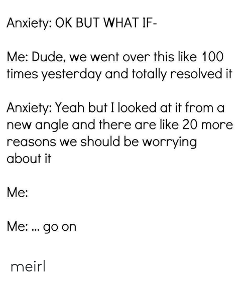 resolved: Anxiety: OK BUT WHAT IF-  Me: Dude, we went over this like 100  times yesterday and totally resolved it  Anxiety: Yeah but I looked at it from a  new angle and there are like 20 more  reasons we should be worrying  about it  Me:  Me:. go on meirl