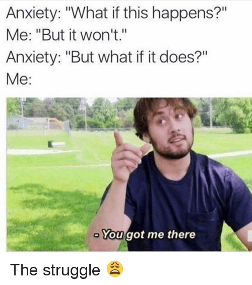 """Memes, Struggle, and Anxiety: Anxiety: """"What if this happens?""""  Me: """"But it won't.""""  Anxiety: """"But what if it does?""""  Me:  You got me there The struggle 😩"""