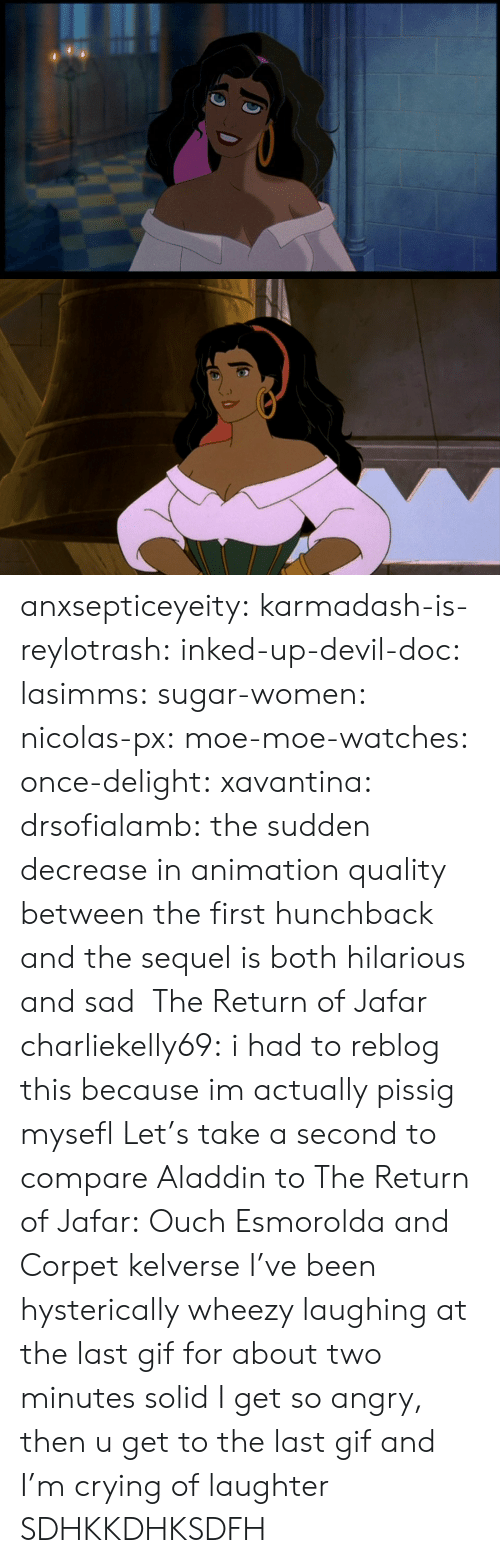 hunchback: anxsepticeyeity: karmadash-is-reylotrash:  inked-up-devil-doc:  lasimms:  sugar-women:  nicolas-px:  moe-moe-watches:  once-delight:  xavantina:  drsofialamb:  the sudden decrease in animation quality between the first hunchback and the sequel is both hilarious and sad    The Return of Jafar  charliekelly69:    i had to reblog this because im actually pissig mysefl  Let's take a second to compare Aladdin to The Return of Jafar: Ouch  Esmorolda and Corpet  kelverse        I've been hysterically wheezy laughing at the last gif for about two minutes solid  I get so angry, then u get to the last gif and I'm crying of laughter  SDHKKDHKSDFH
