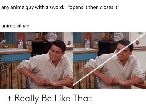 "Opens: any anime guy with a sword: ""opens it then closes it""  anime villian: It Really Be Like That"