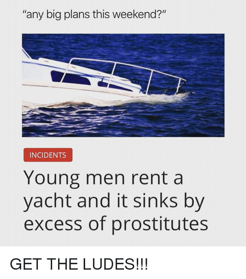 "prostitutes: ""any big plans this weekend?""  INCIDENTS  Young men rent a  yacht and it sinks by  excess of prostitutes GET THE LUDES!!!"