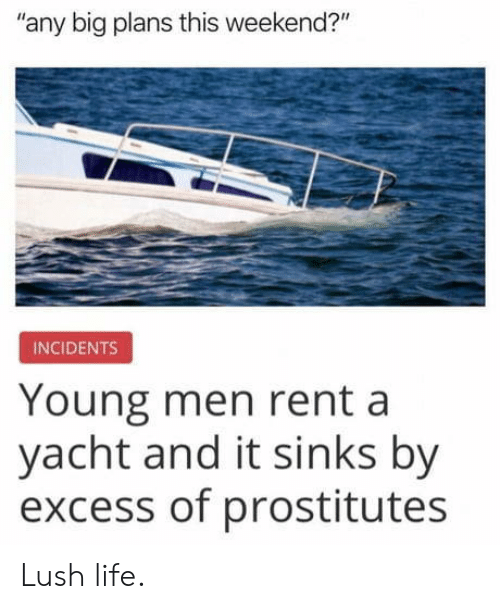 "prostitutes: any big plans this weekend?""  INCIDENTS  Young men rent a  yacht and it sinks by  excess of prostitutes Lush life."