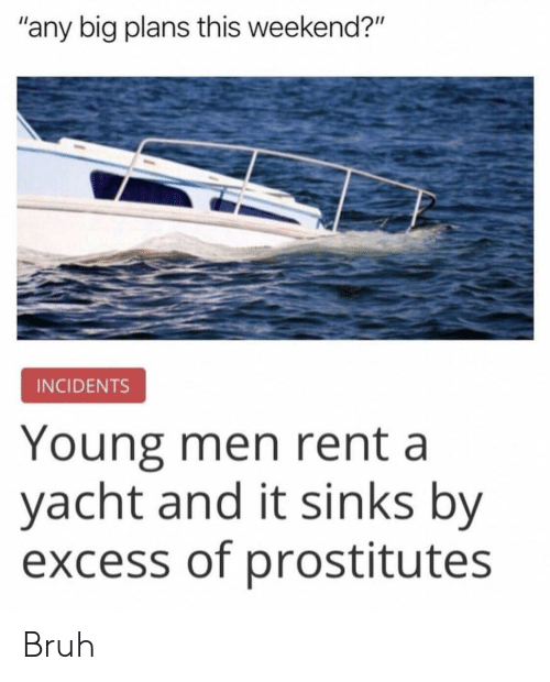 "prostitutes: ""any big plans this weekend?""  INCIDENTS  Young men rent a  yacht and it sinks by  excess of prostitutes Bruh"