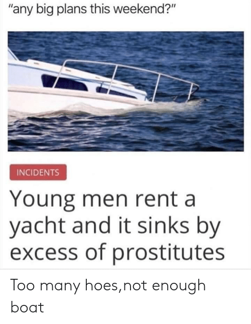 "Incidents: ""any big plans this weekend?""  INCIDENTS  Young men rent a  yacht and it sinks by  excess of prostitutes Too many hoes,not enough boat"