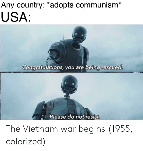 vietnam war: Any country: *adopts communism*  USA  Congratulations, you are being rescued  Please do not resist The Vietnam war begins (1955, colorized)