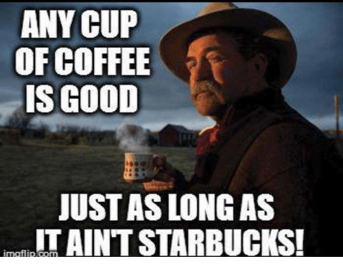 Memes, Starbucks, and Coffee: ANY CUP  OF COFFEE  IS GOOD  JUST AS LONG AS  IT AINT STARBUCKS!  ímafl İp.com