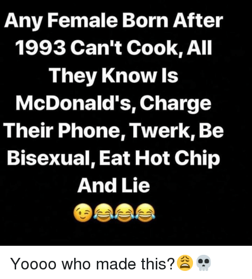 McDonalds, Phone, and Twerk: Any Female Born After  1993 Can't Cook, All  They Know ls  McDonald's, Charge  Their Phone, Twerk, Be  Bisexual, Eat Hot Chip  And Lie Yoooo who made this?😩💀