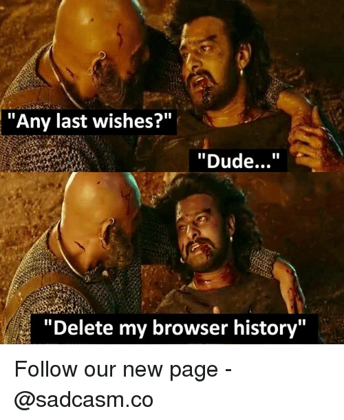 "Dude, Memes, and History: ""Any last wishes?""  ""Dude...""  ""Delete my browser history"" Follow our new page - @sadcasm.co"