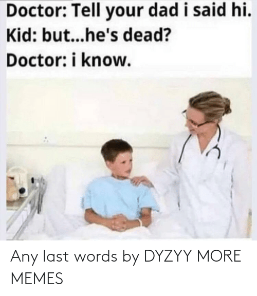 words: Any last words by DYZYY MORE MEMES