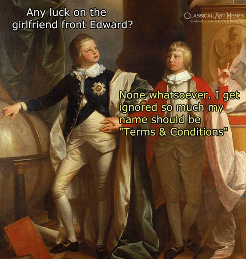 """Memes, Classical Art, and Girlfriend: Any luck on the  girlfriend front Edward?  CLASSICALART MEMES  None whatsoever. I get  gnored so much my  name should be  """"Terms & Conditions  0"""