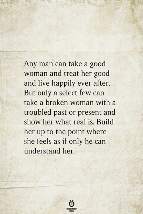 Happily Ever After: Any man can take a good  woman and treat her good  and live happily ever after.  But only a select few can  take a broken woman with a  troubled past or present and  show her what real is. Build  her up to the point where  she feels as if only he can  understand her.  RELATIONSHIP  ES
