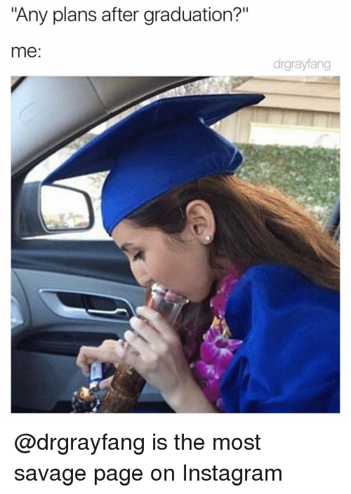 """After Graduation: """"Any plans after graduation?""""  me  drgrayfang @drgrayfang is the most savage page on Instagram"""
