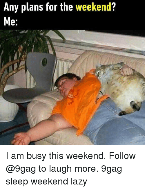 9gag, Lazy, and Memes: Any plans for the weekend?  e: I am busy this weekend. Follow @9gag to laugh more. 9gag sleep weekend lazy