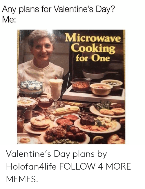 Any Plans: Any plans for Valentine's Day?  Me:  Microwave  Cooking  for One Valentine's Day plans by Holofan4life FOLLOW 4 MORE MEMES.