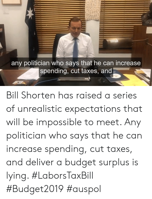 Dank, Taxes, and Budget: any politician who says that he can increase  spending, cut taxes, and Bill Shorten has raised a series of unrealistic expectations that will be impossible to meet. Any politician who says that he can increase spending, cut taxes, and deliver a budget surplus is lying. #LaborsTaxBill #Budget2019 #auspol