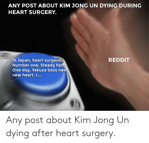 dying: Any post about Kim Jong Un dying after heart surgery.
