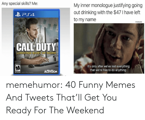 activision: Any special skills? Me:  My inner monologue justifying going  out drinking with the $47 I have left  to my name  CALL DUTY  LOOKING BUSY AT WORK  It's only after we've lost everything  that we're free to do anything  ACTIVISİON memehumor:  40 Funny Memes And Tweets That'll Get You Ready For The Weekend