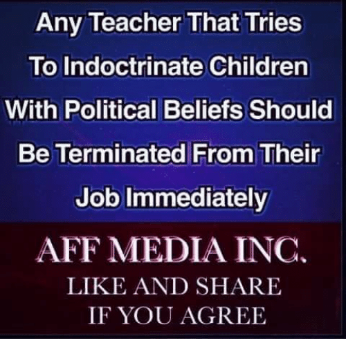 Share If You Agree: Any Teacher That Tries  To Indoctrinate Children  With Political Beliefs Should  Be Terminated From Their  Job Immediately  AFF MEDIA INC.  LIKE AND SHARE  IF YOU AGREE