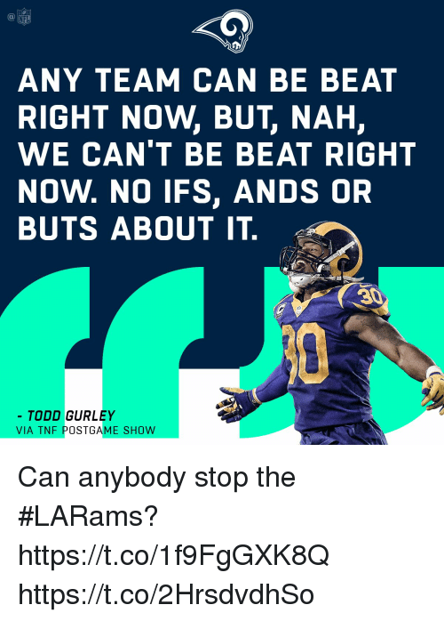 ifs: ANY TEAM CAN BE BEAT  RIGHT NOW, BUT, NAH,  WE CAN'T BE BEAT RIGHT  NOW. NO IFS, ANDS OR  BUTS ABOUT IT.  TODD GURLEY  VIA TNEPOSTGAME SHOW Can anybody stop the #LARams? https://t.co/1f9FgGXK8Q https://t.co/2HrsdvdhSo