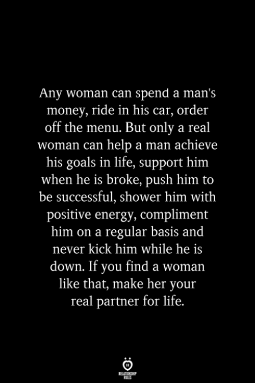 Energy, Goals, and Life: Any woman can spend a man's  money, ride in his car, order  off the menu. But only a real  woman can help a man achieve  his goals in life, support him  when he is broke, push him to  be successful, shower him with  positive energy, compliment  him on a regular basis and  never kick him while he is  down. If you find a woman  like that, make her your  real partner for life.  RELATIONSHIP  ES