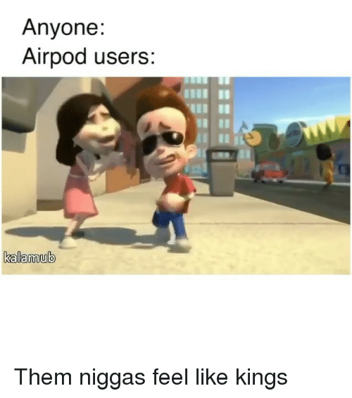 Funny, Kings, and Them: Anyone:  Airpod users  kalamub Them niggas feel like kings