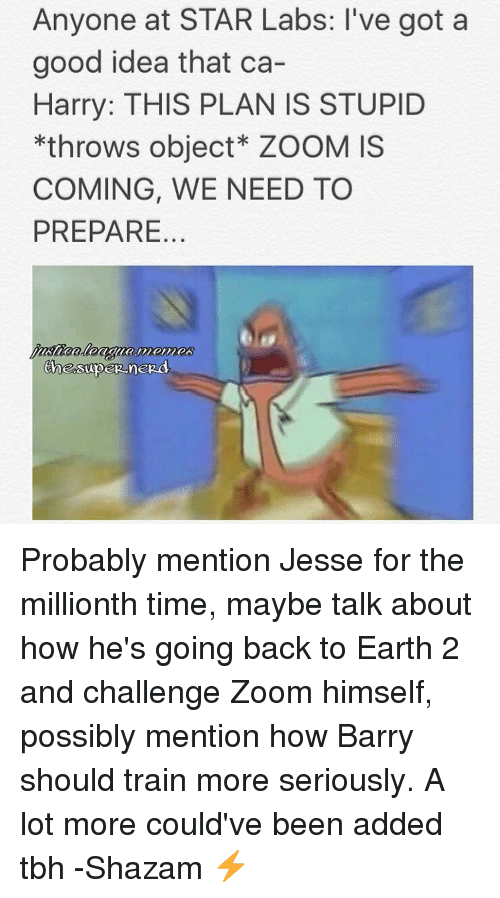 Earth 2: Anyone at STAR Labs: l've got a  good idea that ca-  Harry: THIS PLAN IS STUPID  *throws object ZOOM is  COMING, WE NEED TO  PREPARE Probably mention Jesse for the millionth time, maybe talk about how he's going back to Earth 2 and challenge Zoom himself, possibly mention how Barry should train more seriously. A lot more could've been added tbh -Shazam ⚡