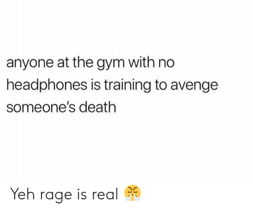 Gym, Death, and Headphones: anyone at the gym with no  headphones is training to avenge  someone's death Yeh rage is real 😤