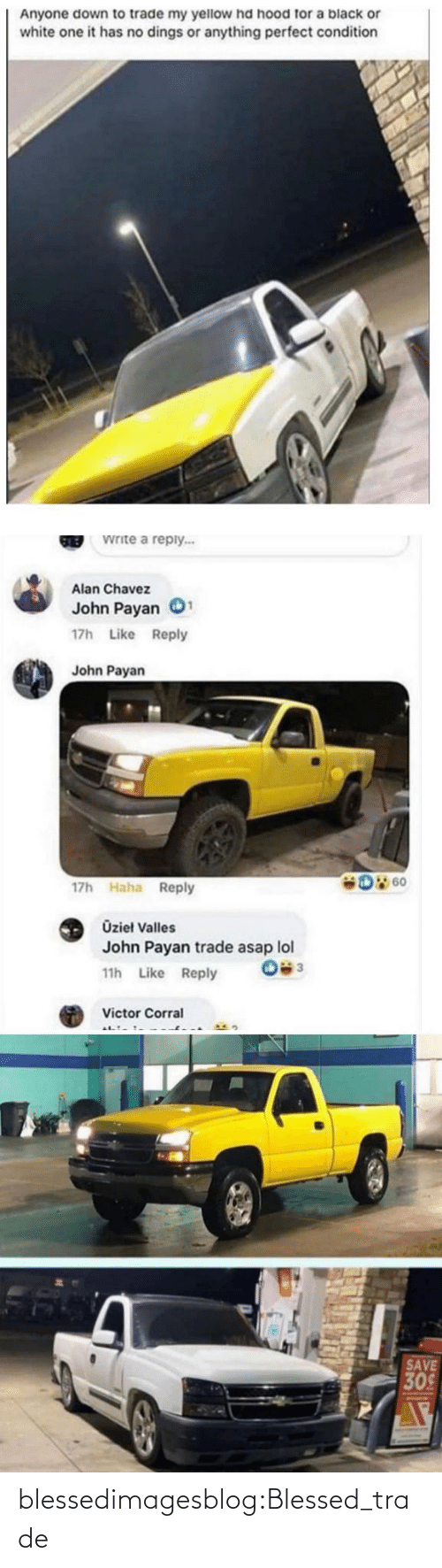 Victor: Anyone down to trade my yellow hd hood for a black or  white one it has no dings or anything perfect condition  Write a reply...  GREB  Alan Chavez  John Payan  17h Like Reply  John Payan  D 60  17h Haha Reply  Üzieł Valles  John Payan trade asap lol  11h Like Reply  Victor Corral  SAVE  309 blessedimagesblog:Blessed_trade