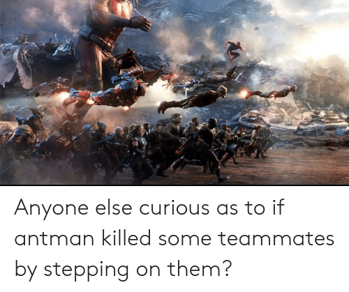 Antman, Them, and Curious: Anyone else curious as to if antman killed some teammates by stepping on them?