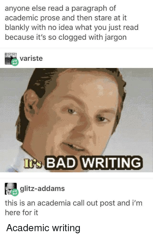 Addams: anyone else read a paragraph of  academic prose and then stare at it  blankly with no idea what you just read  because it's so clogged with jargon  variste  s BAD WRITING  glitz-addams  this is an academia call out post and i'm  here for it Academic writing